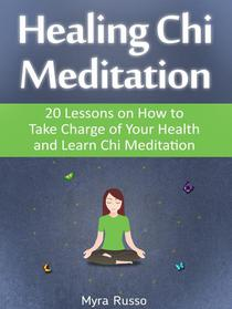 Healing Chi Meditation: 20 Lessons on How to Take Charge of Your Health and Learn Chi Meditation