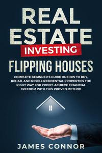 Real Estate Investing – Flipping Houses: Complete Beginner's Guide on How to Buy, Rehab, and Resell Residential Properties the Right Way for Profit. Achieve Financial Freedom with This Proven Method
