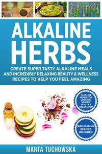 Alkaline Herbs: Tested Secrets to Creating Super Tasty Alkaline Meals & Incredibly Relaxing Beauty & Wellness Recipes to Help You Revolutionize Your Health