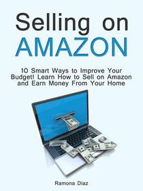 Selling on Amazon: 10 Smart Ways to Improve Your Budget! Learn How to Sell on Amazon and Earn Money From Your Home