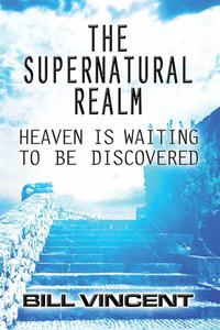 The Supernatural Realm: Heaven is Waiting to be Discovered
