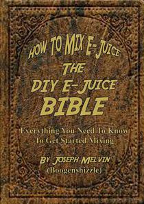 How To Mix E-Juice, The Diy E-Juice Bible