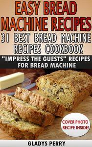 "Easy Bread Machine Recipes: 31 Best Bread Machine Recipes Cookbook! ""Impress the Guests"" Recipes for Bread Machine"