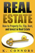 Real Estate: How to Properly Fix, Flip, Rent, and Invest in Real Estate