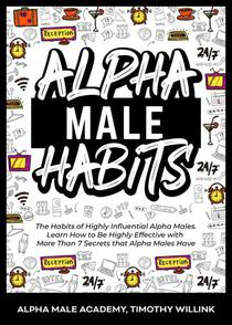 Alpha Male Habits: The Habits of Highly Influential Alpha Males. Learn How to Be Highly Effective with More Than 7 Secrets that Alpha Males Have
