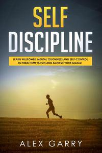 SELF DISCIPLINE Learn Willpower, Mental Toughness And Self-Control To Resist Temptation And Achieve Your Goals While Beating Procrastination. Everyday Habits You Need To Build The Success You Want.