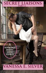 Secret Liaisons Part 4 - 5 Super Hot Erotic Short Stories