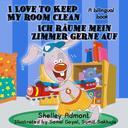 I Love to Keep My Room Clean Ich räume mein Zimmer gerne auf: English German Bilingual Edition