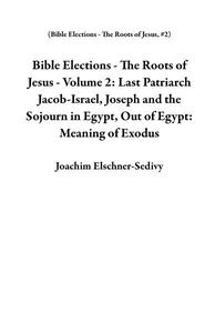 Bible Elections - The Roots of Jesus - Volume 2: Last Patriarch Jacob-Israel, Joseph and the Sojourn in Egypt, Out of Egypt: Meaning of Exodus