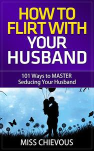 How to Flirt with Your Husband: 101 Ways to Master Seducing Your Husband (Tips and Tricks on Romancing Your Husband for a Passionate Marriage)