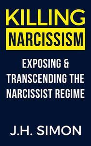 Killing Narcissism: Exposing And Transcending The Narcissist Regime