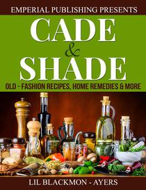 Cade & Shade Old-Fashion Recipes, Home Remedies & More
