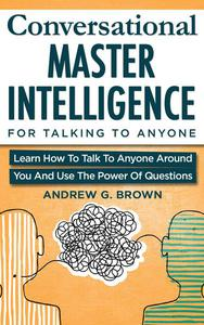 Conversational Master Intelligence For Talking To Anyone: Learn How To Talk To Anyone Around You And Use The Power Of Questions