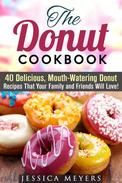 The Donut Cookbook: 40 Delicious, Mouth-Watering Donut Recipes that Your Family and Friends Will Love