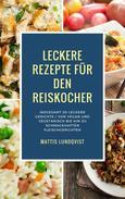 Leckere Rezepte für den Reiskocher - Insgesamt 50 leckere Gerichte / Von vegan und vegetarisch bis hin zu schmackhaften Fleischgerichten