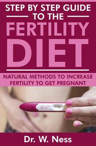 Step by Step Guide to the Fertility Diet: Natural Methods to Increase Fertility to Get Pregnant