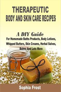 Therapeutic Body And Skin Care Recipes:A DIY Guide For Homemade Baths Products, Body Lotions, Whipped Butters, Skin Creams, Herbal Salves, Balms And Lots More