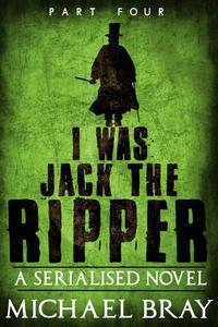 I Was Jack The Ripper: Part Four