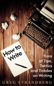 How to Write: Tons of Tips, Tactics and Tirades on Writing