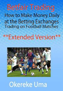 Betfair Trading - How to Make Money Daily at the Betting Exchanges Trading on Football Matches (Extended Version)