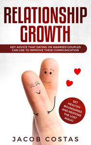 Relationship Growth: Key Advice that Dating or Married Couples can Use to Improve their Communication, Set Healthy Boundaries and Restore the Lost Magic