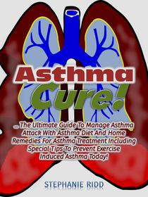 Asthma Cure! : The Ultimate Guide To Manage Asthma Attack With Asthma Diet And Home Remedies For Asthma Treatment Including Special Tips To Prevent Exercise Induced Asthma Today!