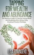 Tapping for Wealth and Abundance: The Beginners Guide To Clearing Energy Blocks and Manifesting More Money Using Emotional Freedom Technique