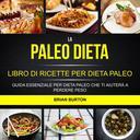 La paleo dieta: Libro di Ricette per Dieta Paleo: Guida Essenziale Per Dieta Paleo Che Ti Aiuterà a Perdere Peso