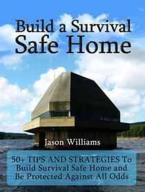 Build a Survival Safe Home: 50+ Tips and Strategies To Build Survival Safe Home and Be Protected Against All Odds
