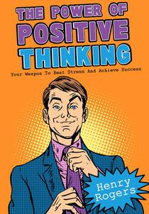 The Power Of Positive Thinking: Your Weapon To Beat Stress And Achieve Success