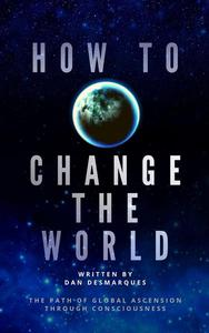 How to Change the World: The Path of Global Ascension Through Consciousness