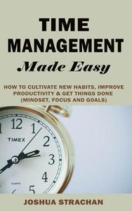 Time Management Made Easy: How to Cultivate New Habits, Improve Productivity and Get Things Done