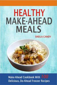 Healthy Make-Ahead Meals: Make-Ahead Cookbook With 100 Delicious, Do-Ahead Freezer Recipes