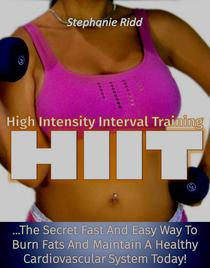 High Intensity Interval Training (HIIT): The Secret Fast and Easy Way to Burn Fats and Maintain A Healthy Cardiovascular System Today!