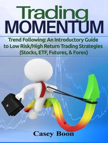 Trading Momentum: Trend Following: An Introductory Guide to Low Risk/High-Return Strategies; Stocks, ETF, Futures, And Forex Markets