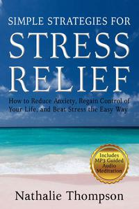 Simple Strategies for Stress Relief: How to Reduce Anxiety, Regain Control of Your Life, and Beat Stress the Easy Way