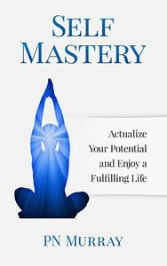 Self-Mastery: Actualize Your Potential and Enjoy a More Fulfilling Life