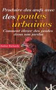 Produire des œufs avec des poules urbaines : Comment élever des poules dans son jardin