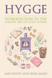 Hygge : An Introduction to the Danish Art of Cozy Living