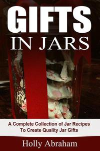 Gifts in Jars: A Complete Collection of Jar Recipes To Create Quality Jar Gifts