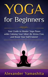 Yoga: for Beginners: Your Guide to Master Yoga Poses While Calming your Mind, Be Stress Free, and Boost your Self-esteem!