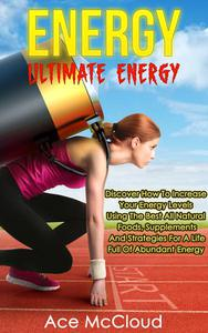 Energy: Ultimate Energy: Discover How To Increase Your Energy Levels Using The Best All Natural Foods, Supplements And Strategies For A Life Full Of Abundant Energy