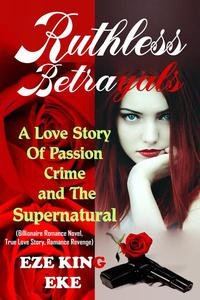 Ruthless Betrayals: A Love Story of Passion, Crime and The Supernatural (Billionaire Romance Novel, True Love Story, Romance Revenge)