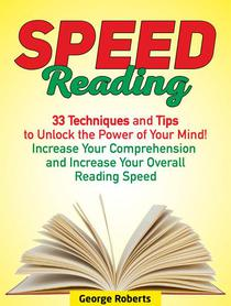 Speed Reading: 33 Techniques and Tips to Unlock the Power of Your Mind! Increase Your Comprehension and Increase Your Overall Reading Speed