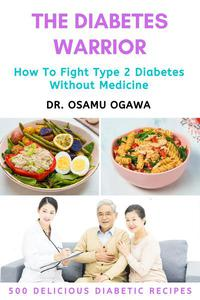 The Diabetes Warrior: How To Fight Type 2 Diabetes Without Medicine (500 Quick & Easy Delicious Diabetic Recipes)