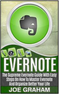 Evernote: The Supreme Evernote Guide with Easy Steps On How To Master Evernote And Organize Better Your Life