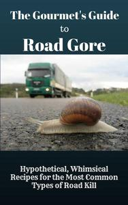 The Gourmet's Guide to Road Gore: Hypothetical, Whimsical Recipes for the Most Common Types of Road Kill