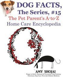 Dog Facts, The Series #15: The Pet Parent's A-to-Z Home Care Encyclopedia