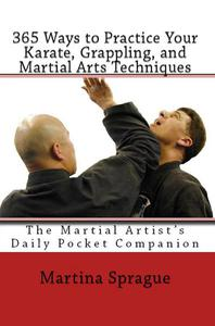 365 Ways to Practice Your Karate, Grappling, and Martial Arts Techniques: The Martial Artist's Daily Pocket Companion