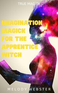Imagination Magick for the Apprentice Witch